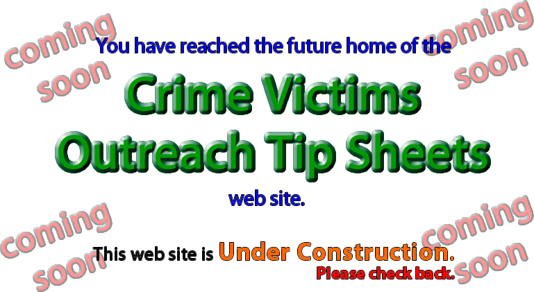 You have reached the future home of the Crime Victims Outreach Tip Sheets web site.  This site is currently under construction. Please check back.